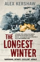 The Longest Winter - The Epic Story of World War II's Most Decorated Platoon ebook by Alex Kershaw