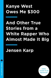 Kanye West Owes Me $300 - And Other True Stories from a White Rapper Who Almost Made It Big ebook by Jensen Karp