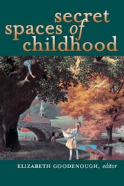 Secret Spaces of Childhood ebook by Goodenough, Elizabeth N.