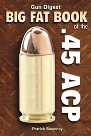 Big Fat Book of the .45 ACP ebook by Pat Sweeney
