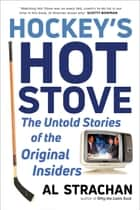 Hockey's Hot Stove - The Untold Stories of the Original Insiders ebook by Al Strachan