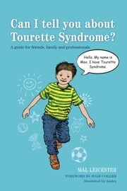 Can I tell you about Tourette Syndrome? - A guide for friends, family and professionals ebook by Mal Leicester,Anthony Phillips-Smith,Julie Collier