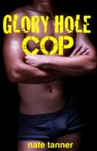 Glory Hole Cop ebook by Nate Tanner