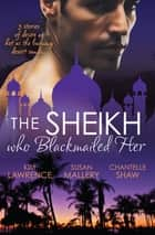The Sheikh Who Blackmailed Her - 3 Book Box Set ebook by Chantelle Shaw, Susan Mallery, Kim Lawrence
