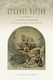 Strange Nation - Literary Nationalism and Cultural Conflict in the Age of Poe ebook by J. Gerald Kennedy