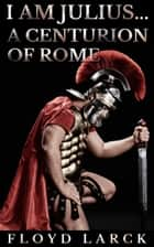 I Am Julius... A Centurion of Rome ebook by Floyd Larck