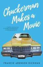 Chuckerman Makes a Movie - A Novel ebook by Francie Arenson Dickman