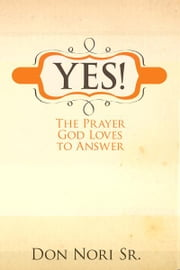 Yes! The Prayer God Loves to Answer ebook by Don Nori