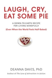 Laugh, Cry, Eat Some Pie - A Down-to-Earth Recipe for Living Mindfully (Even When the World FeelsHalf-Baked ) ebook by Deanna Davis, Ph.D.