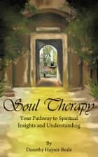Soul Therapy - Your Pathway to Spiritual Insights and Understanding ebook by Dorothy Haynie Beale