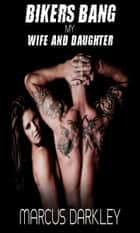 Bikers Bang My Wife and Daughter ebook by Marcus Darkley