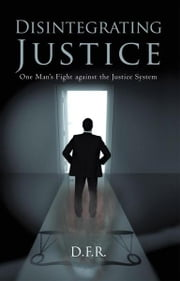 Disintegrating Justice - One Man's Fight against the Justice System ebook by D.F.R.