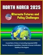 North Korea 2025: Alternate Futures and Policy Challenges - Crucial Role of China in Controlling Expanded DPRK Nuclear Weapons Capabilities, Potential of Korean Unification, Stability of the Regime ebook by Progressive Management