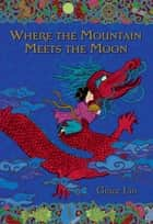 Where the Mountain Meets the Moon ebook by Grace Lin