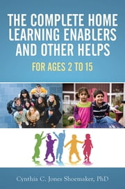 The Complete Home Learning Enablers and Other Helps - For Ages 2 to 15 ebook by Cynthia C. Jones Shoemaker, PhD