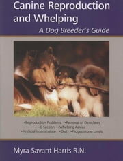 CANINE REPRODUCTION AND WHELPING - A DOG BREEDER'S GUIDE ebook by Myra Savant-Harris