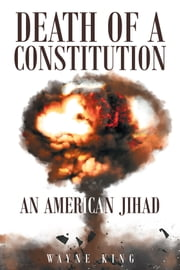 Death of a Constitution: An American Jihad ebook by Wayne King