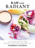 Raw and Radiant - 130 Quick Recipes and Holistic Tips for a Healthy Life ebook by Summer Sanders