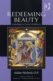 Redeeming Beauty - Soundings in Sacral Aesthetics ebook by Fr Aidan Nichols O P,Revd Dr Jeremy Begbie,Professor Trevor Hart,Professor Roger Lundin