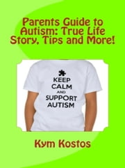 Parents Guide to Autism: True Life Story, Tips and More! ebook by Kym Kostos
