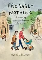 Probably Nothing - A Diary of Not-Your-Average Nine Months ebook by Matilda Tristram