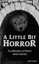 A Little Bit Horror: A Collection Of Three Short Stories ebook by Juliet Boyd