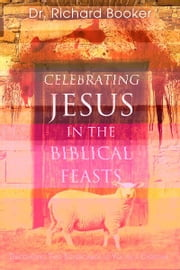 Celebrating Jesus in the Biblical Feasts - Discovering Their Significance to You as a Christian ebook by Richard Booker