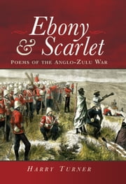 Ebony and Scarlet - Poems of the Anglo-Zulu War ebook by Harry Turner