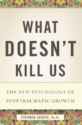 What Doesn't Kill Us - The New Psychology of Posttraumatic Growth ebook by Stephen Joseph, Ph.D.