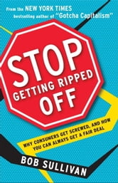 Stop Getting Ripped Off - Why Consumers Get Screwed, and How You Can Always Get a Fair Deal ebook by Bob Sullivan