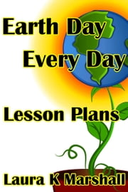 Earth Day Every Day: Lesson Plans ebook by Laura K Marshall