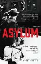 Asylum - A survivor's flight from Nazi-occupied Vienna through wartime France eBook by Moriz Scheyer, P.N. Singer