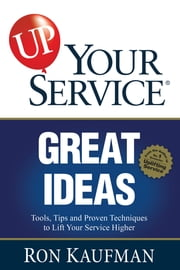UP! Your Service Great Ideas - Tools, Tips and Proven Techniques to Lift Your Service Higher ebook by Ron Kaufman