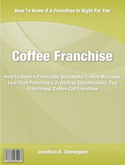 Coffee Franchise - Used By Top Executives Coffee Business, Low Cost Franchises, Franchise Opportunities, Top Franchises ebook by Johnathan Dominguez