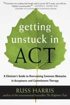 Getting Unstuck in ACT - A Clinician's Guide to Overcoming Common Obstacles in Acceptance and Commitment Therapy ebook by Russ Harris