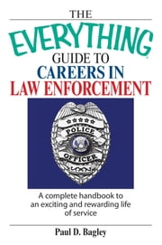 The Everything Guide To Careers In Law Enforcement - A Complete Handbook to an Exciting And Rewarding Life of Service ebook by Paul D Bagley