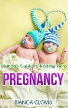 Bianca's Guide to Raising Twins: Pregnancy ebook by Bianca Clovis