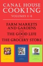 Canal House Cooking Volumes Four Through Six - Farm Markets and Gardens, The Good Life, The Grocery Store ebook by Christopher Hirsheimer, Melissa Hamilton