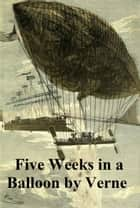 Five Weeks in a Balloon, Or Journeys and Discoveries in Africa by Three Englishmen ebook by Jules Verne