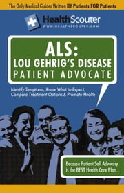 HealthScouter ALS: Lou Gehrig's Disease Patient Advocate: Amyotrophic Lateral Sclerosis Symptoms and ALS Treatment ebook by Robinson, Katrina