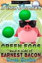 Secret Agent Disco Dancer: Green Eggs and a Side of Earnest Bacon ebook by