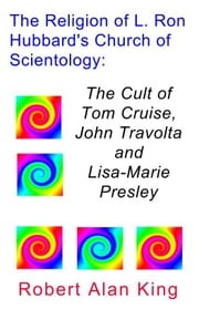 The Religion of L. Ron Hubbard's Church of Scientology: The Cult of Tom Cruise, John Travolta, and Lisa-Marie Presley ebook by Robert Alan King