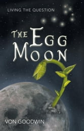 The Egg Moon - Living the Question ebook by Von Goodwin