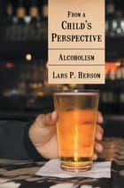 From a Child's Perspective - Alcoholism ebook by Lars P. Hersom