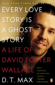 Every Love Story Is a Ghost Story - A Life of David Foster Wallace ebook by D. T. Max