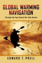 Global Warming Navigation - Through the Fog Toward Our Safe Harbor ebook by Edward T. Prell