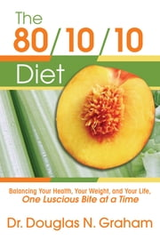 The 80/10/10 Diet - Balancing Your Health, Your Weight, and Your Life, One Luscious Bite at a Time ebook by Douglas Graham