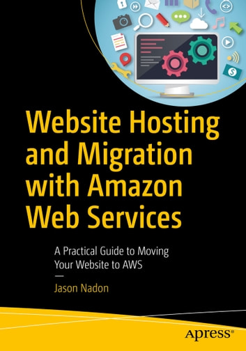 Website Hosting and Migration with Amazon Web Services - A Practical Guide to Moving Your Website to AWS ebook by Jason Nadon