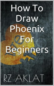 How To Draw Phoenix For Beginners ebook by RZ Aklat