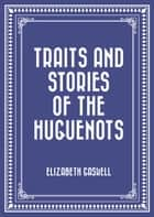 Traits and Stories of the Huguenots ebook by Elizabeth Gaskell